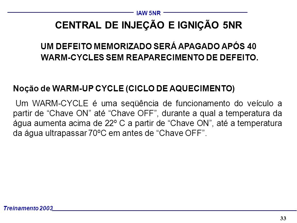 33 Treinamento 2003 IAW 5NR CENTRAL DE INJEÇÃO E IGNIÇÃO 5NR Noção de WARM-UP CYCLE (CICLO DE AQUECIMENTO) Um WARM-CYCLE é uma seqüência de funcioname