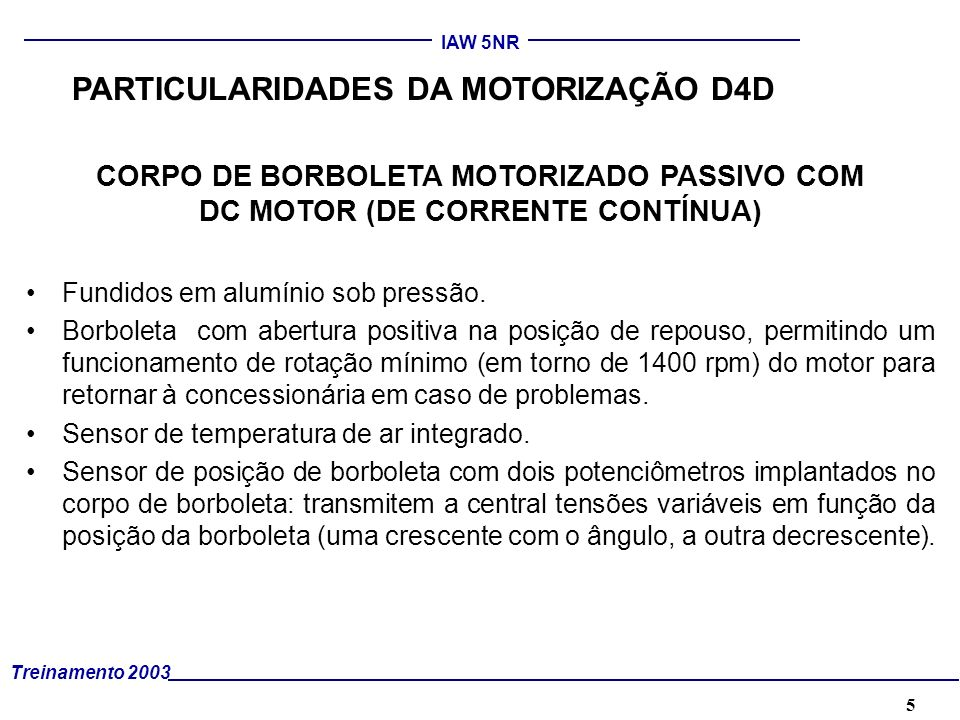 5 Treinamento 2003 IAW 5NR CORPO DE BORBOLETA MOTORIZADO PASSIVO COM DC MOTOR (DE CORRENTE CONTÍNUA) Fundidos em alumínio sob pressão. Borboleta com a