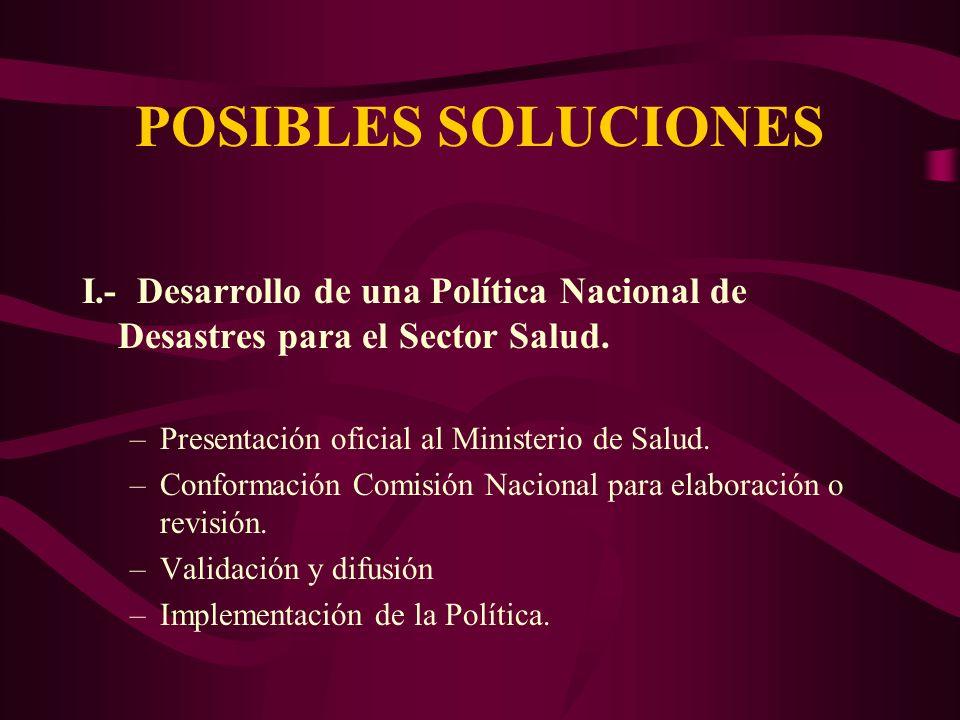 POSIBLES SOLUCIONES I.- Desarrollo de una Política Nacional de Desastres para el Sector Salud. –Presentación oficial al Ministerio de Salud. –Conforma