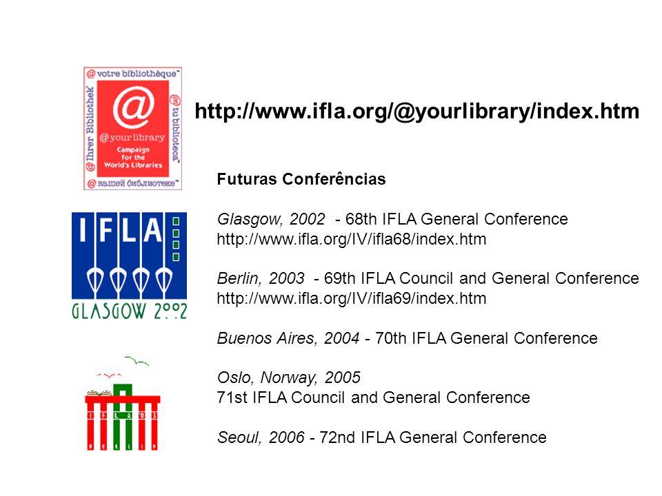 http://www.ifla.org/@yourlibrary/index.htm Futuras Conferências Glasgow, 2002 - 68th IFLA General Conference http://www.ifla.org/IV/ifla68/index.htm B