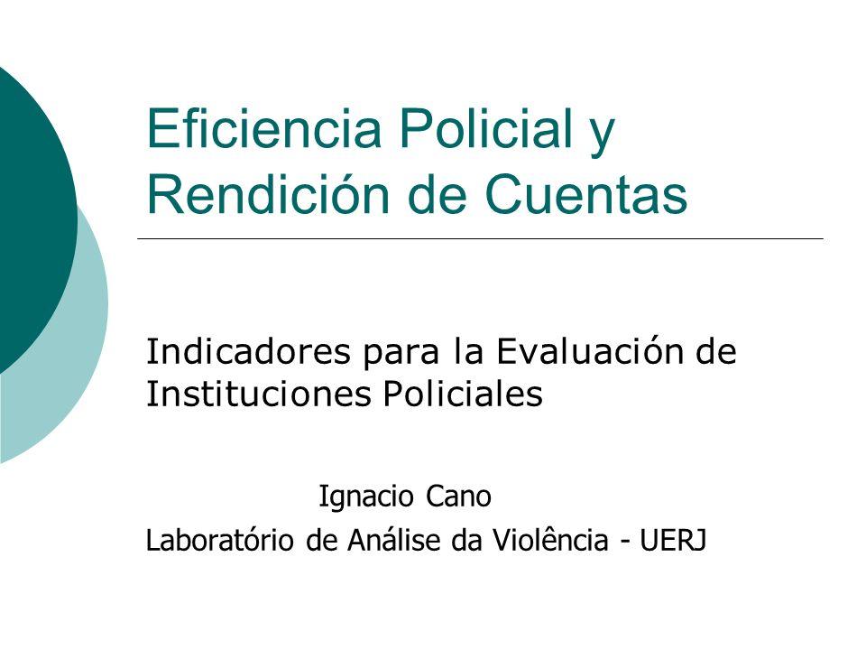 Eficiencia Policial y Rendición de Cuentas Indicadores para la Evaluación de Instituciones Policiales Ignacio Cano Laboratório de Análise da Violência