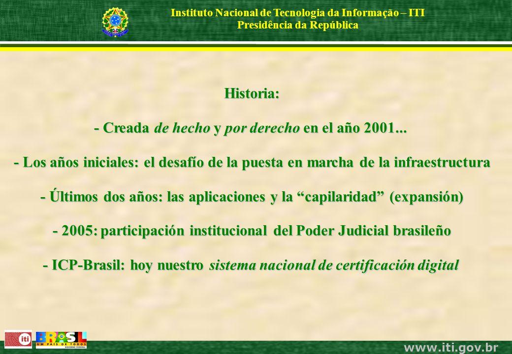 www.iti.gov.br Instituto Nacional de Tecnologia da Informação – ITI Presidência da República Historia: - Creada de hecho y por derecho en el año 2001...