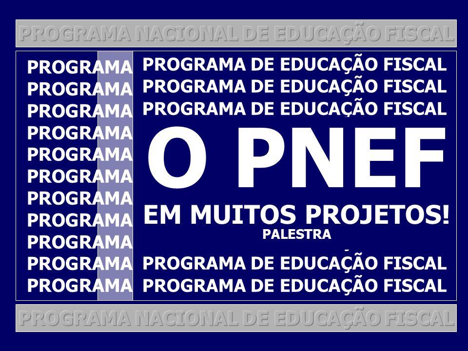 PROGRAMA NACIONAL DE EDUCAÇÃO FISCAL PROGRAMA DE EDUCAÇÃO FISCAL O PNEF EM MUITOS PROJETOS.