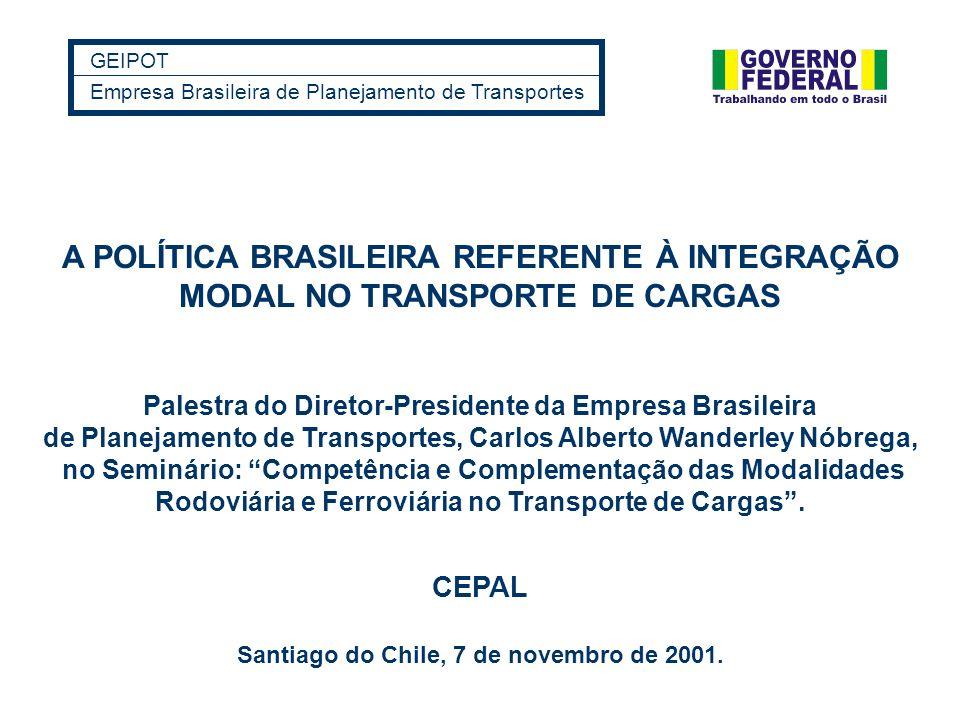 GEIPOT Empresa Brasileira de Planejamento de Transportes Santiago do Chile, 7 de novembro de 2001. A POLÍTICA BRASILEIRA REFERENTE À INTEGRAÇÃO MODAL