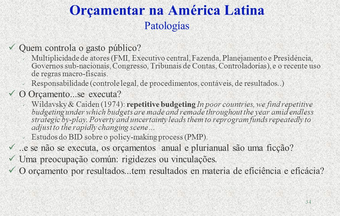 33 La gestão por resultados na prática Todos os países da América Latina realizaram reformas na última década…com resultados variáveis Pouca estabilidade política Falta de apoio a nivel nacional Boas experiências sub-nacionais Ambigüidade da missão…
