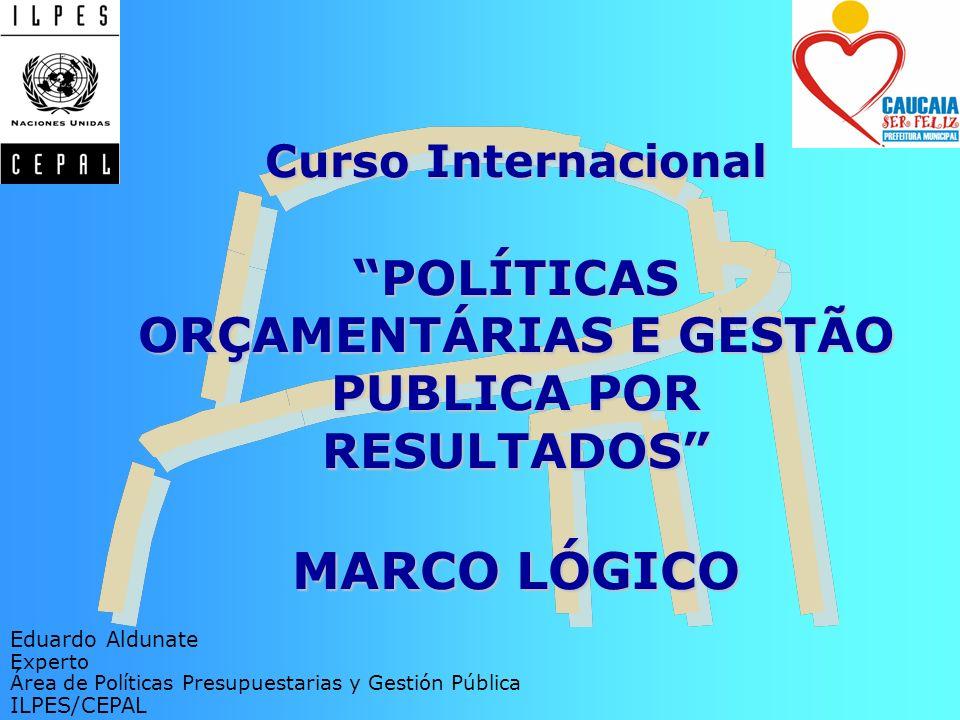 Curso InternacionalPOLÍTICAS ORÇAMENTÁRIAS E GESTÃO PUBLICA POR RESULTADOS MARCO LÓGICO Eduardo Aldunate Experto Área de Políticas Presupuestarias y G