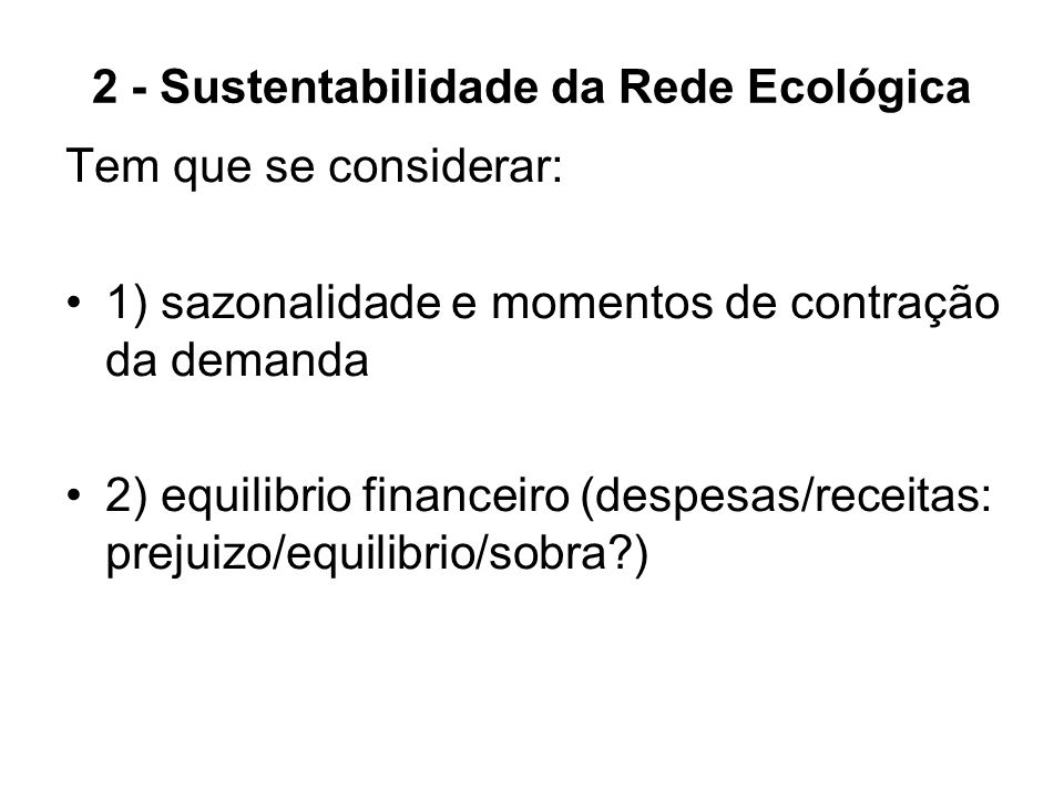 2 - Sustentabilidade da Rede Ecológica Tem que se considerar: 1) sazonalidade e momentos de contração da demanda 2) equilibrio financeiro (despesas/re