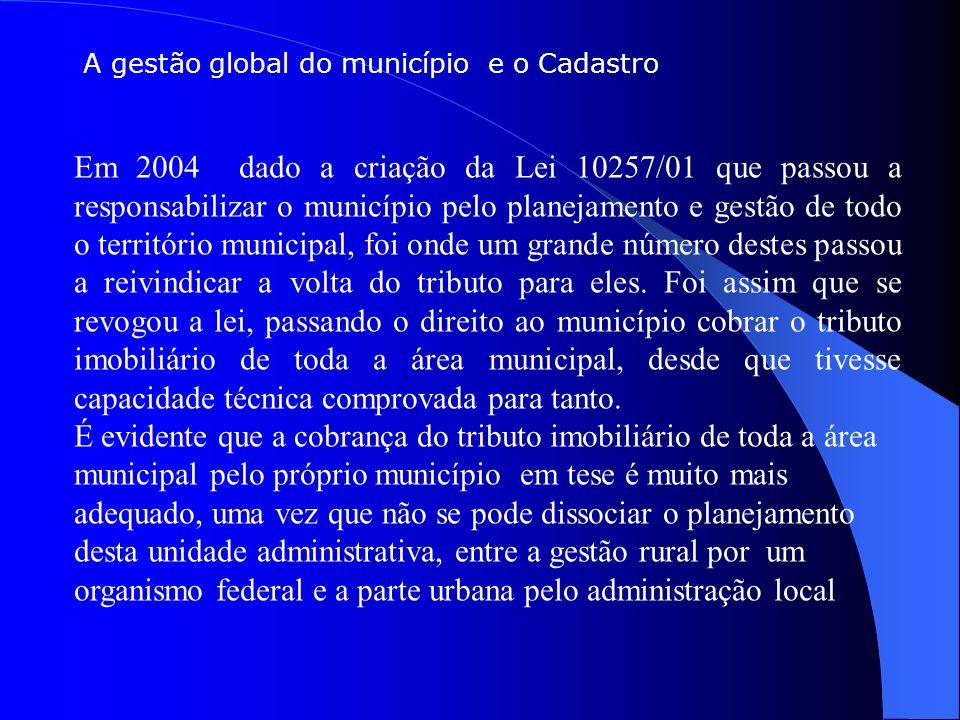 A gestão global do município e o Cadastro Em 2004 dado a criação da Lei 10257/01 que passou a responsabilizar o município pelo planejamento e gestão de todo o território municipal, foi onde um grande número destes passou a reivindicar a volta do tributo para eles.