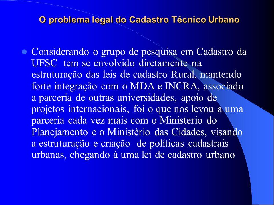 O problema legal do Cadastro Técnico Urbano Considerando o grupo de pesquisa em Cadastro da UFSC tem se envolvido diretamente na estruturação das leis