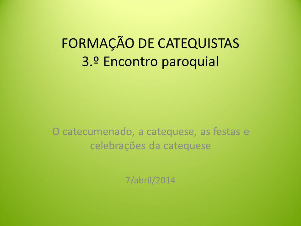 FORMAÇÃO DE CATEQUISTAS 3.º Encontro paroquial O catecumenado, a catequese, as festas e celebrações da catequese 7/abril/2014