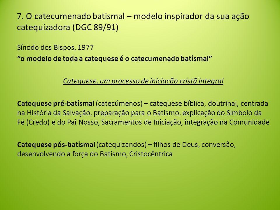 Sínodo dos Bispos, 1977 o modelo de toda a catequese é o catecumenado batismal Catequese, um processo de iniciação cristã integral Catequese pré-batismal (catecúmenos) – catequese bíblica, doutrinal, centrada na História da Salvação, preparação para o Batismo, explicação do Símbolo da Fé (Credo) e do Pai Nosso, Sacramentos de Iniciação, integração na Comunidade Catequese pós-batismal (catequizandos) – filhos de Deus, conversão, desenvolvendo a força do Batismo, Cristocêntrica 7.