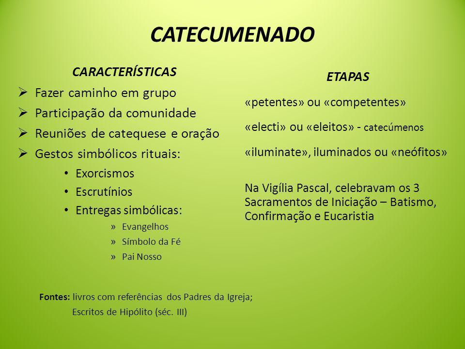 CATECUMENADO CARACTERÍSTICAS  Fazer caminho em grupo  Participação da comunidade  Reuniões de catequese e oração  Gestos simbólicos rituais: Exorcismos Escrutínios Entregas simbólicas: » Evangelhos » Símbolo da Fé » Pai Nosso ETAPAS «petentes» ou «competentes» «electi» ou «eleitos» - catecúmenos «iluminate», iluminados ou «neófitos» Na Vigília Pascal, celebravam os 3 Sacramentos de Iniciação – Batismo, Confirmação e Eucaristia Fontes: livros com referências dos Padres da Igreja; Escritos de Hipólito (séc.