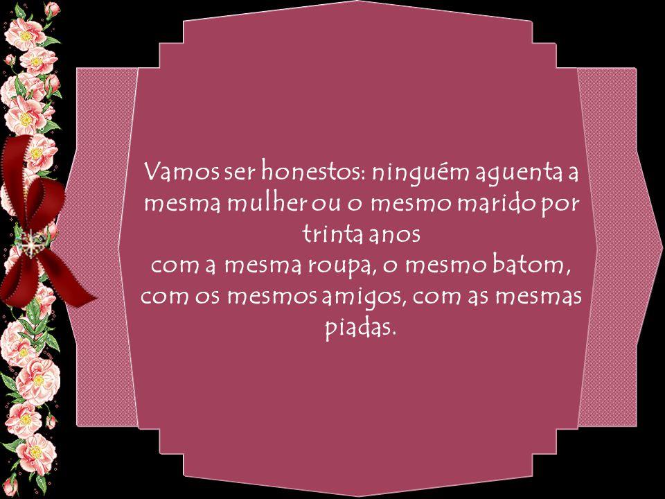 By Geraldo RosaSJCampos - SP 31/10/2007 Se fosse um casamento novo, você certamente passaria a frequentar lugares novos e desconhecidos, mudaria de casa ou apartamento, trocaria seu guarda-roupa, os discos, o corte de cabelo, a maquiagem.
