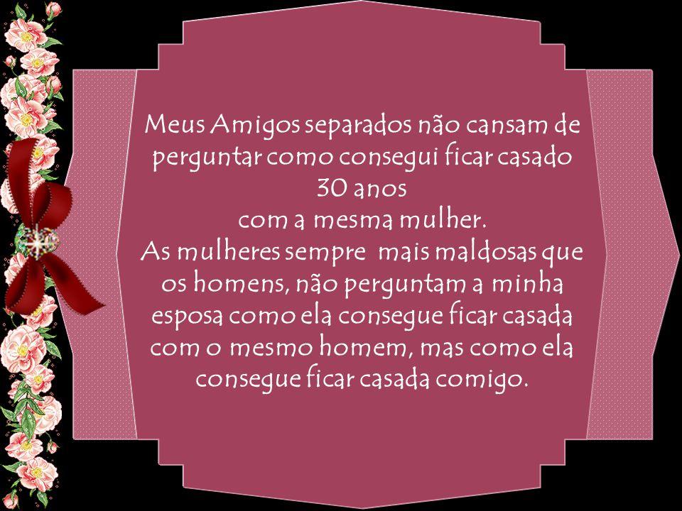 By Geraldo RosaSJCampos - SP 31/10/2007 Meus Amigos separados não cansam de perguntar como consegui ficar casado 30 anos com a mesma mulher.
