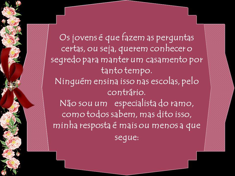By Geraldo RosaSJCampos - SP 31/10/2007 Os jovens é que fazem as perguntas certas, ou seja, querem conhecer o segredo para manter um casamento por tanto tempo.