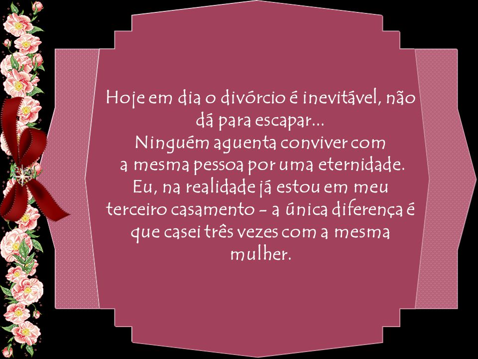 By Geraldo RosaSJCampos - SP 31/10/2007 Mas se você se separar, sua nova esposa vai querer novos filhos, novos móveis, novas roupas e você ainda terá a pensão dos filhos do casamento anterior.