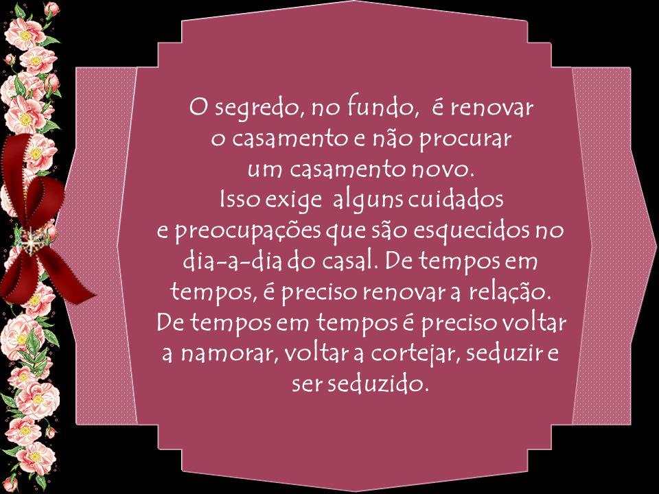 By Geraldo RosaSJCampos - SP 31/10/2007 O segredo, no fundo, é renovar o casamento e não procurar um casamento novo.
