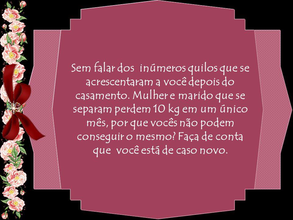 By Geraldo RosaSJCampos - SP 31/10/2007 Sem falar dos inúmeros quilos que se acrescentaram a você depois do casamento.