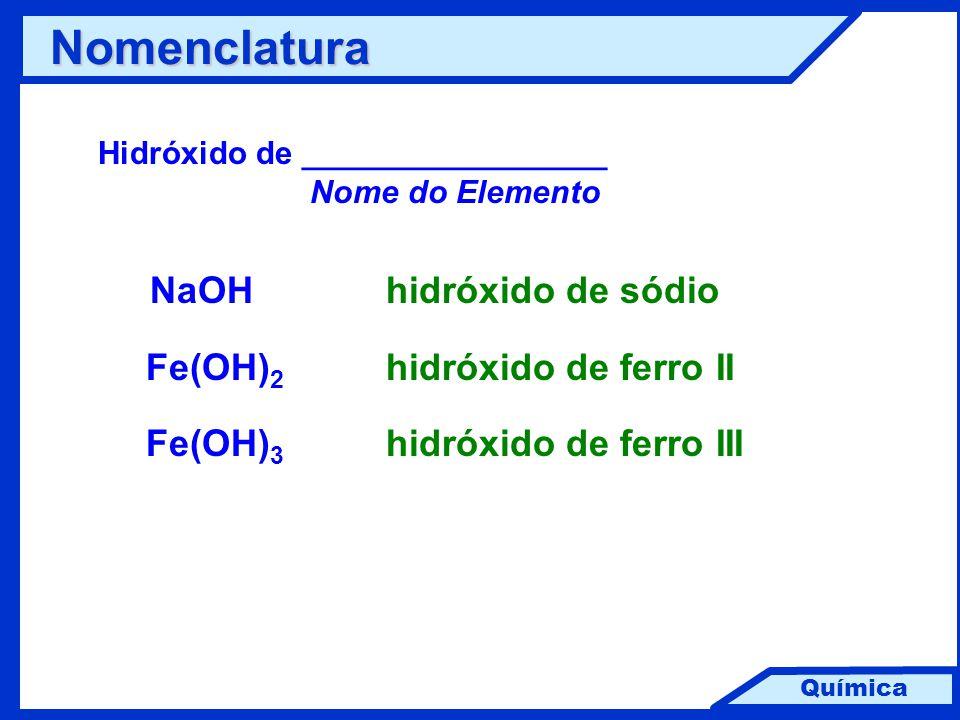 Química Nomenclatura Hidróxido de _________________ Nome do Elemento NaOHhidróxido de sódio Fe(OH) 2 hidróxido de ferro II Fe(OH) 3 hidróxido de ferro