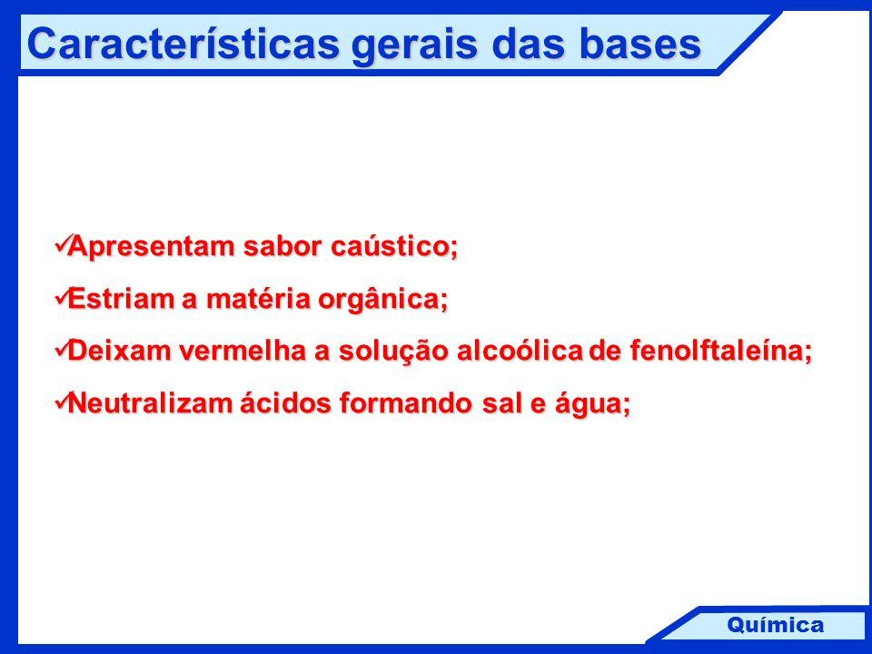 Química Características gerais das bases Apresentam sabor caústico; Apresentam sabor caústico; Estriam a matéria orgânica; Estriam a matéria orgânica;