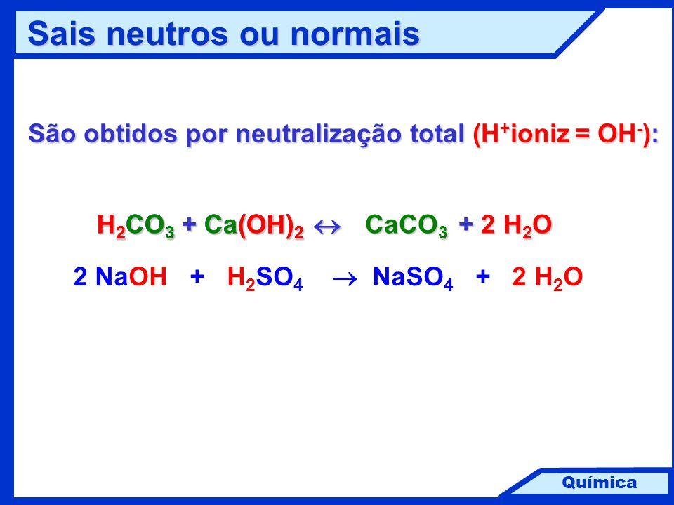 Química Sais neutros ou normais Sais neutros ou normais São obtidos por neutralização total (H + ioniz = OH - ): H 2 CO 3 + Ca(OH) 2  + 2 H 2 O + 2 H