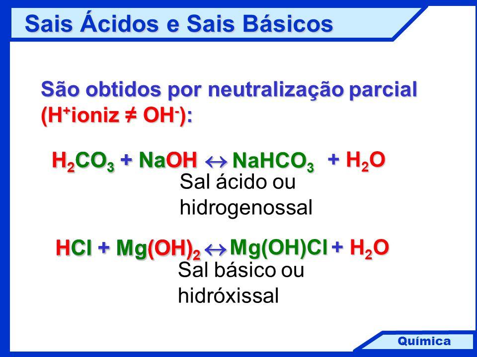 Química Sais Ácidos e Sais Básicos Sais Ácidos e Sais Básicos São obtidos por neutralização parcial (H + ioniz ≠ OH - ): H 2 CO 3 + NaOH  + H 2 O + H