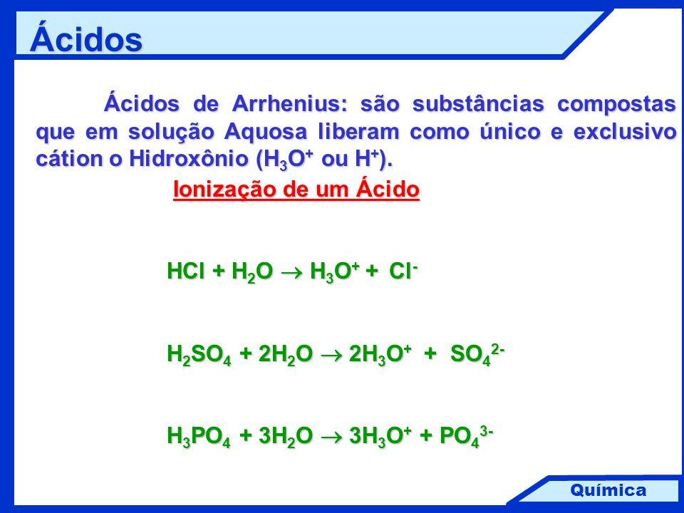 Química Ácidos Ácidos de Arrhenius: são substâncias compostas que em solução Aquosa liberam como único e exclusivo cátion o Hidroxônio (H 3 O + ou H +