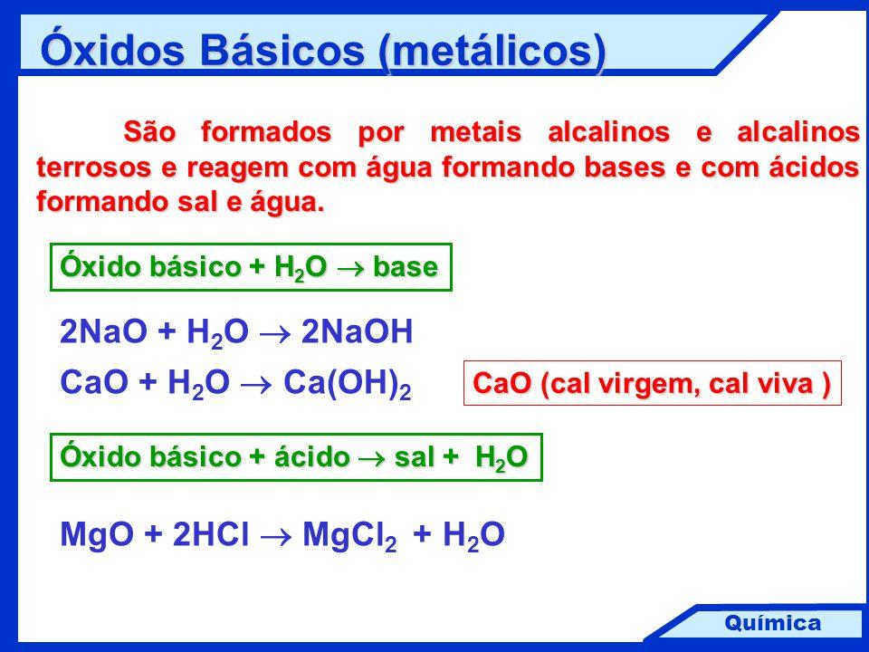 Química Óxidos Básicos (metálicos) São formados por metais alcalinos e alcalinos terrosos e reagem com água formando bases e com ácidos formando sal e