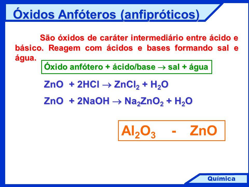 Química Óxidos Anfóteros (anfipróticos) São óxidos de caráter intermediário entre ácido e básico. Reagem com ácidos e bases formando sal e água. Al 2