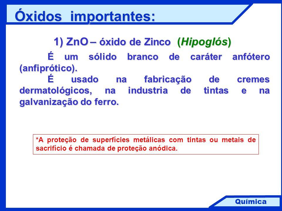 Química 1) ZnO – óxido de Zinco (Hipoglós) É um sólido branco de caráter anfótero (anfiprótico). É usado na fabricação de cremes dermatológicos, na in