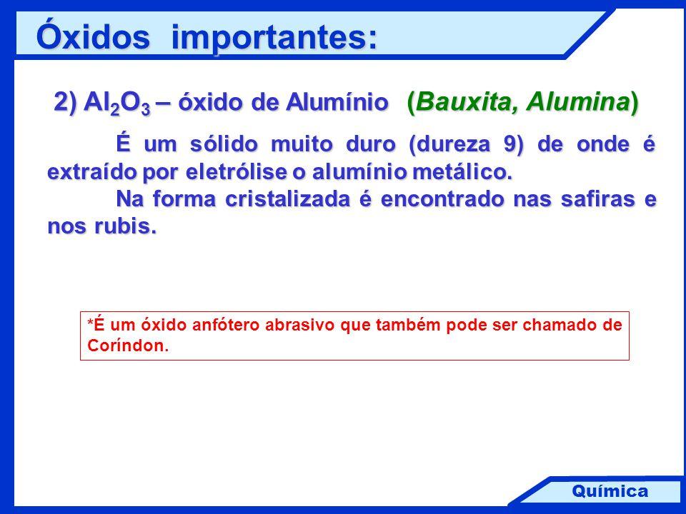 Química 2) Al 2 O 3 – óxido de Alumínio (Bauxita, Alumina) É um sólido muito duro (dureza 9) de onde é extraído por eletrólise o alumínio metálico. Na