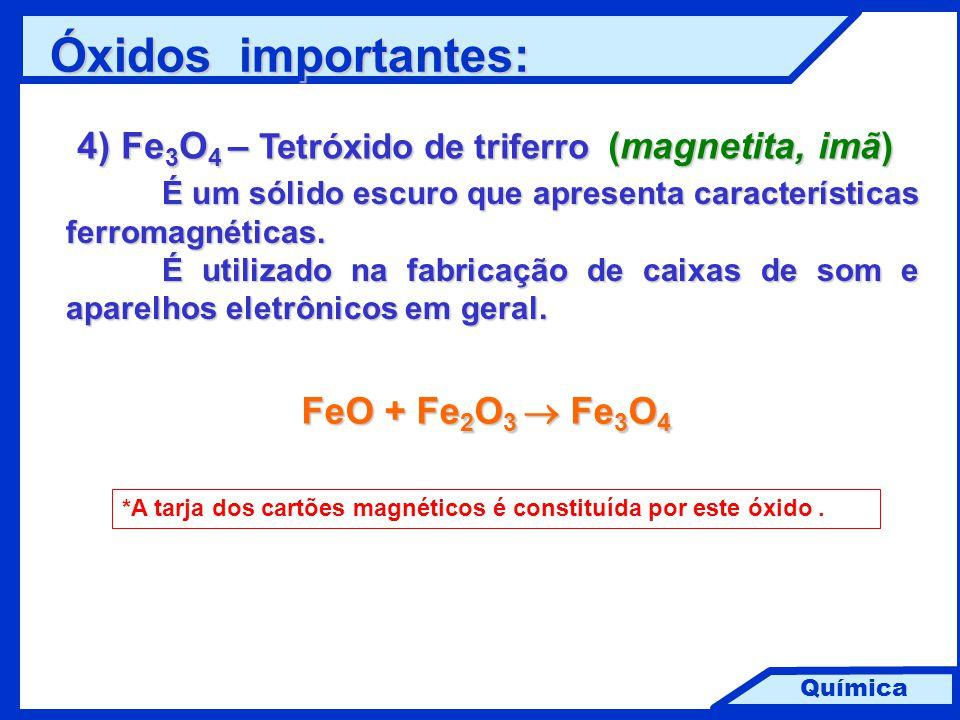 Química 4) Fe 3 O 4 – Tetróxido de triferro (magnetita, imã) É um sólido escuro que apresenta características ferromagnéticas. É utilizado na fabricaç