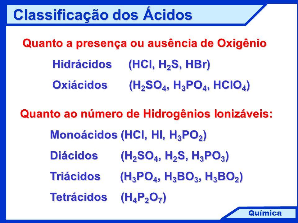 Química Classificação dos Ácidos Quanto a presença ou ausência de Oxigênio Hidrácidos (HCl, H 2 S, HBr) Oxiácidos (H 2 SO 4, H 3 PO 4, HClO 4 ) Quanto