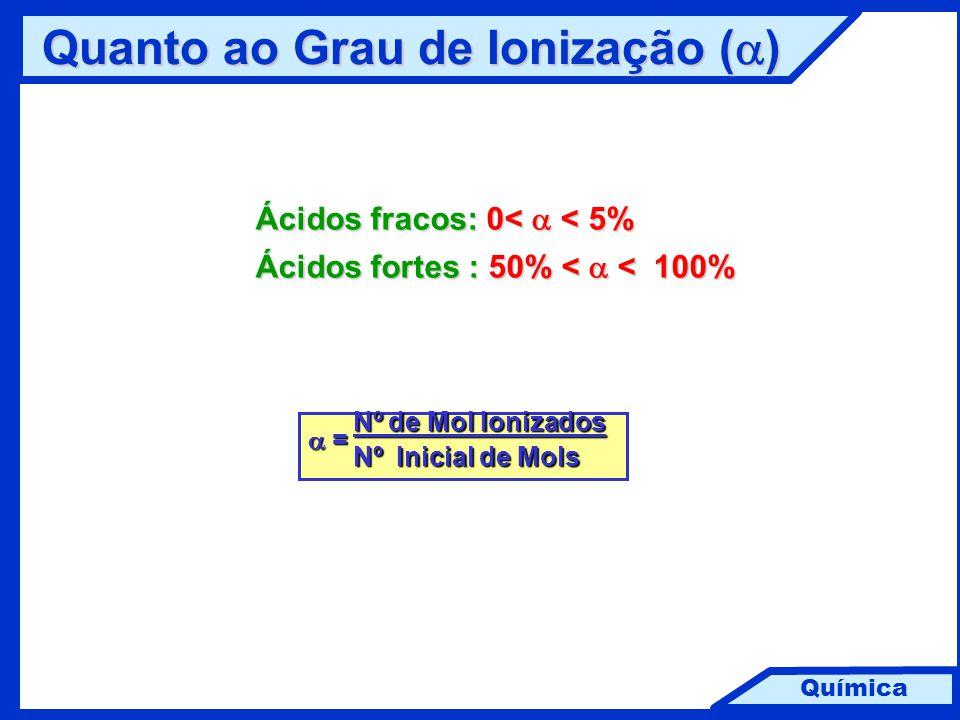 Química Quanto ao Grau de Ionização (  ) Ácidos fracos: 0<  < 5% Ácidos fortes : 50% <  <  100% Nº de Mol Ionizados Nº de Mol Ionizados  = Nº Ini