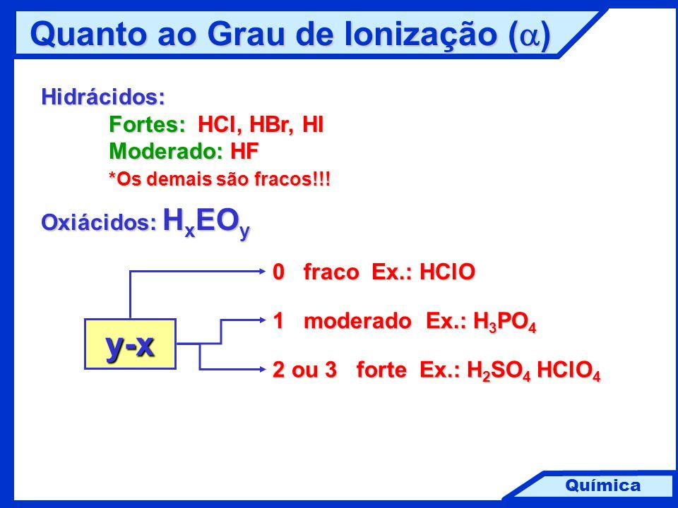 Química Quanto ao Grau de Ionização (  ) Hidrácidos: Fortes: HCl, HBr, HI Moderado: HF *Os demais são fracos!!! Oxiácidos: H x EO y 0 fraco Ex.: HClO
