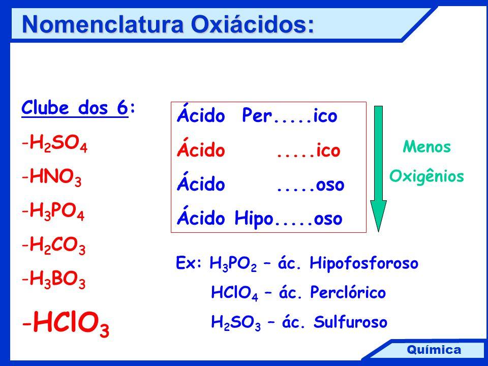 Química Clube dos 6: -H 2 SO 4 -HNO 3 -H 3 PO 4 -H 2 CO 3 -H 3 BO 3 -HClO 3 Ácido Per.....ico Ácido.....ico Ácido.....oso Ácido Hipo.....oso Menos Oxi