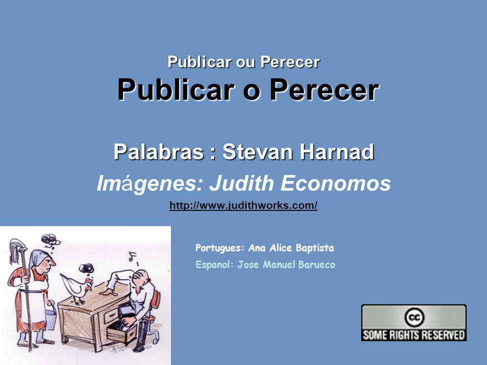 Publicar ou Perecer Publicar o Perecer Palabras : Stevan Harnad Imágenes: Judith Economos http://www.judithworks.com/ Portugues: Ana Alice Baptista Espanol: Jose Manuel Barueco