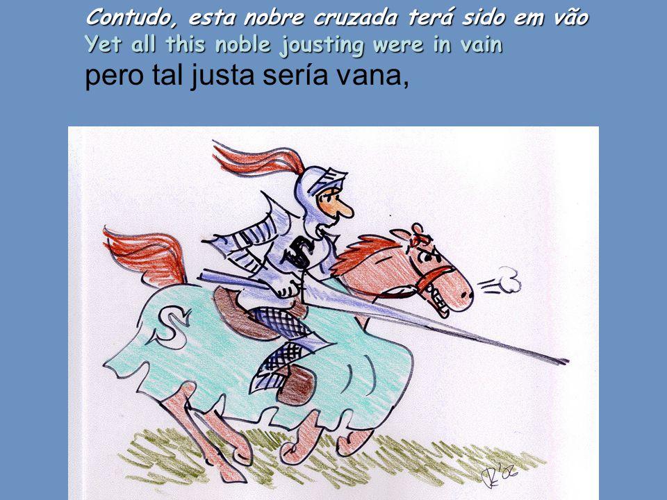 Contudo, esta nobre cruzada terá sido em vão Yet all this noble jousting were in vain pero tal justa sería vana,