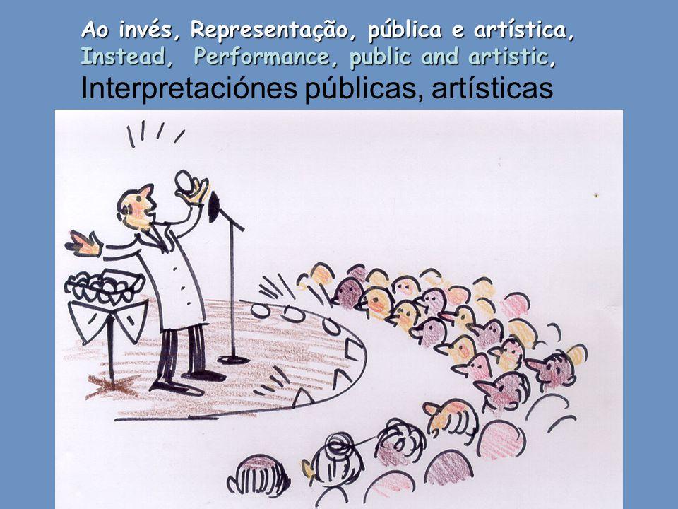 Ao invés, Representação, pública e artística, Instead, Performance, public and artistic, Interpretaciónes públicas, artísticas