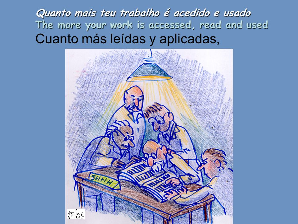 Quanto mais teu trabalho é acedido e usado The more your work is accessed, read and used Cuanto más leídas y aplicadas,