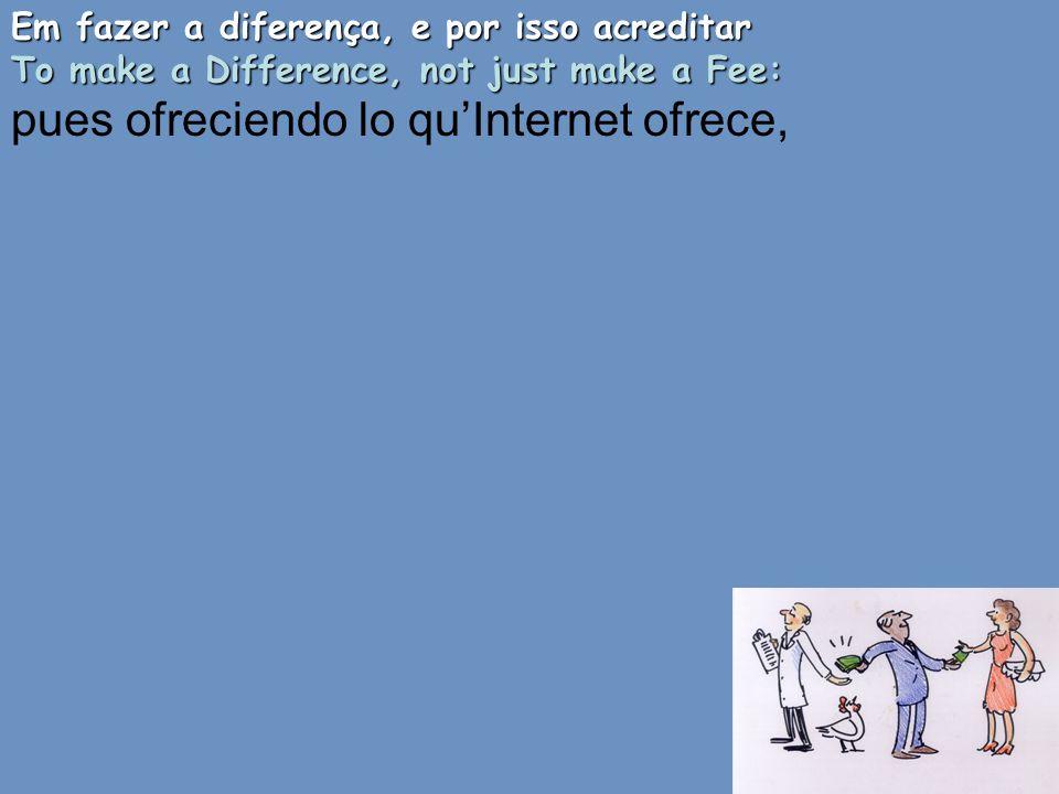 Em fazer a diferença, e por isso acreditar To make a Difference, not just make a Fee: pues ofreciendo lo qu'Internet ofrece,