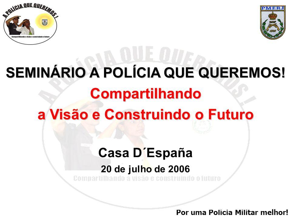 Por uma Polícia Militar melhor! SEMINÁRIO A POLÍCIA QUE QUEREMOS! Compartilhando a Visão e Construindo o Futuro Casa D´España 20 de julho de 2006