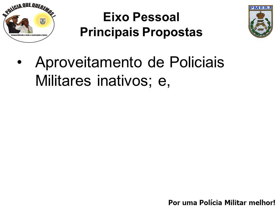 Por uma Polícia Militar melhor! Eixo Pessoal Principais Propostas Aproveitamento de Policiais Militares inativos; e,