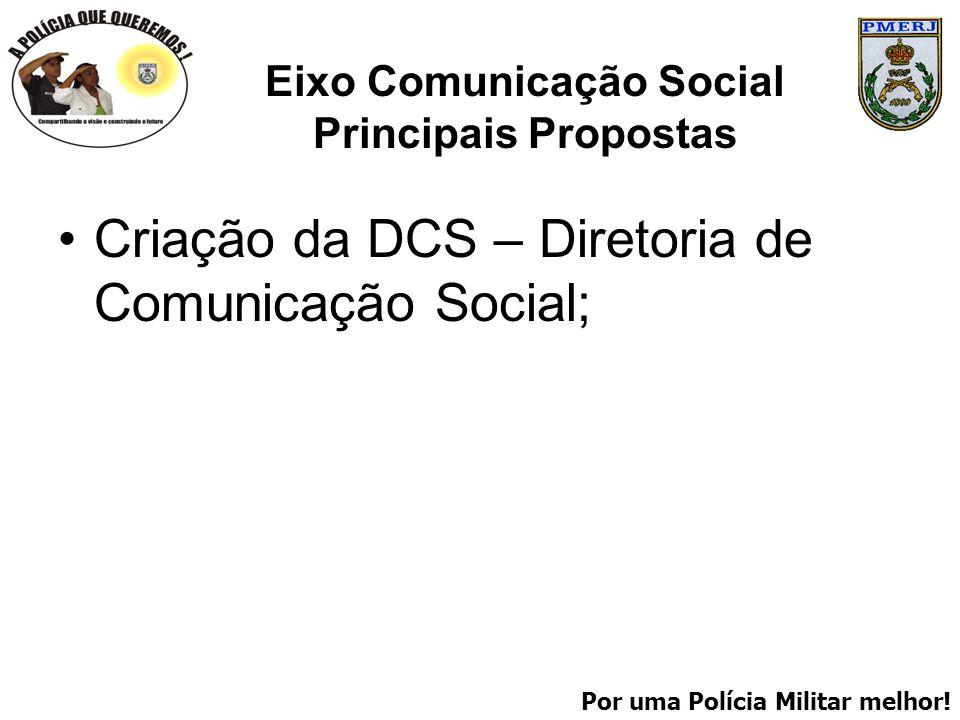 Por uma Polícia Militar melhor! Eixo Comunicação Social Principais Propostas Criação da DCS – Diretoria de Comunicação Social;