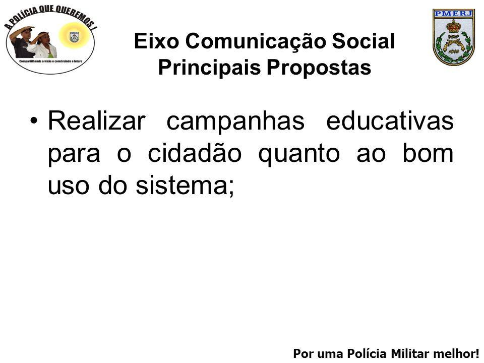 Por uma Polícia Militar melhor! Eixo Comunicação Social Principais Propostas Realizar campanhas educativas para o cidadão quanto ao bom uso do sistema
