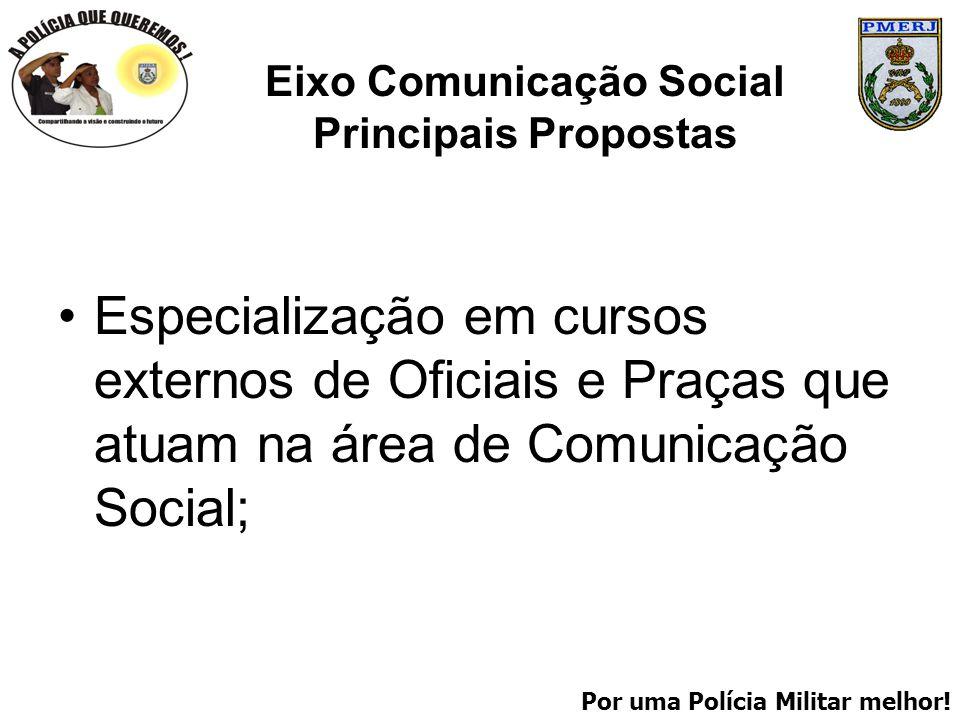 Por uma Polícia Militar melhor! Eixo Comunicação Social Principais Propostas Especialização em cursos externos de Oficiais e Praças que atuam na área