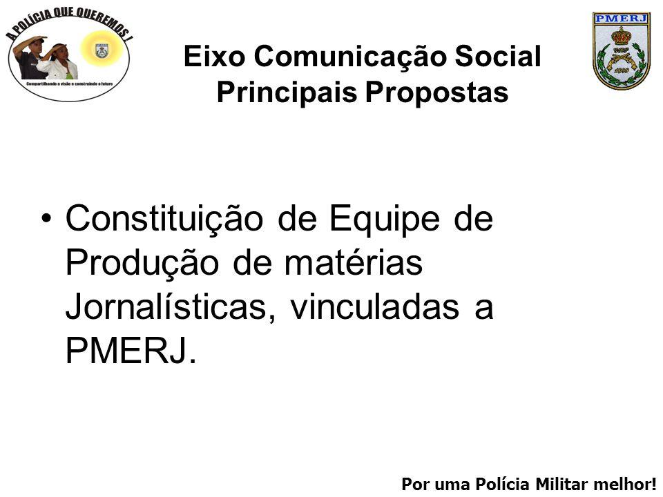 Por uma Polícia Militar melhor! Eixo Comunicação Social Principais Propostas Constituição de Equipe de Produção de matérias Jornalísticas, vinculadas