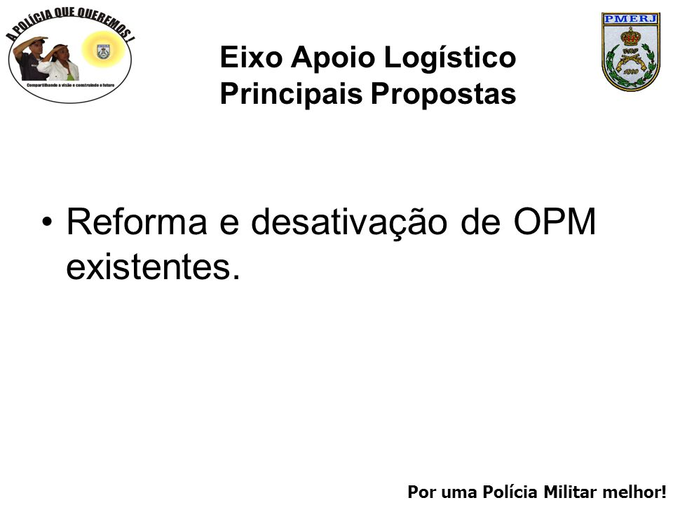 Por uma Polícia Militar melhor! Eixo Apoio Logístico Principais Propostas Reforma e desativação de OPM existentes.