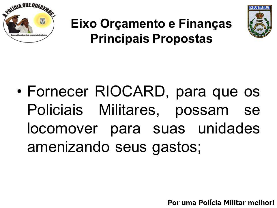Por uma Polícia Militar melhor! Eixo Orçamento e Finanças Principais Propostas Fornecer RIOCARD, para que os Policiais Militares, possam se locomover