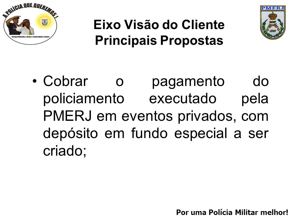 Por uma Polícia Militar melhor! Eixo Visão do Cliente Principais Propostas Cobrar o pagamento do policiamento executado pela PMERJ em eventos privados